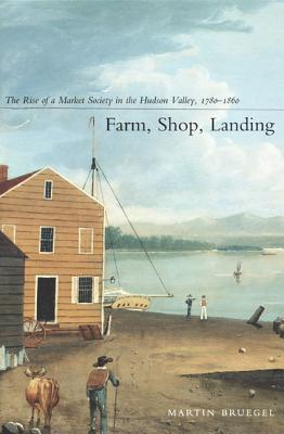 Image for Farm, Shop, Landing: The Rise of a Market Society in the Hudson Valley, 1780?1860