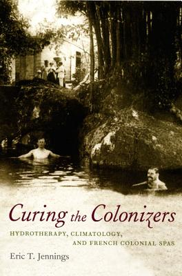 Curing the Colonizers: Hydrotherapy, Climatology, and French Colonial Spas, Jennings, Eric T.