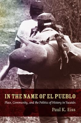 Image for In the Name of El Pueblo: Place, Community, and the Politics of History in Yucatán (Latin America Otherwise)