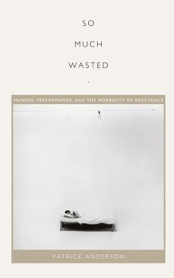 Image for So Much Wasted: Hunger, Performance, and the Morbidity of Resistance (Perverse Modernities: A Series Edited by Jack Halberstam and Lisa Lowe)