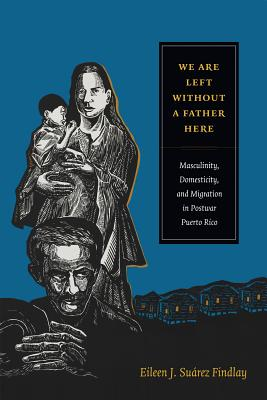 Image for We Are Left without a Father Here: Masculinity, Domesticity, and Migration in Postwar Puerto Rico (American Encounters/Global Interactions)
