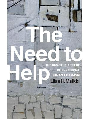 The Need to Help: The Domestic Arts of International Humanitarianism, Malkki, Liisa H.