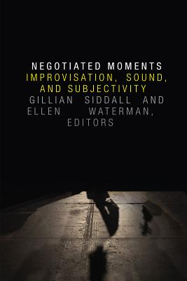 Image for Negotiated Moments: Improvisation, Sound, and Subjectivity (Improvisation, Community, and Social Practice)