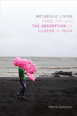 Image for Metabolic Living: Food, Fat, and the Absorption of Illness in India (Critical Global Health: Evidence, Efficacy, Ethnography)