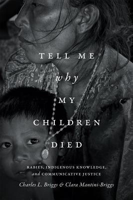 Image for Tell Me Why My Children Died: Rabies, Indigenous Knowledge, and Communicative Justice (Critical Global Health: Evidence, Efficacy, Ethnography)