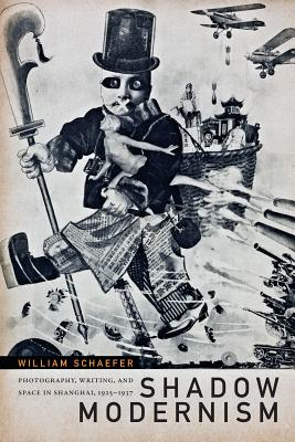 Shadow Modernism: Photography, Writing, and Space in Shanghai, 1925-1937, Schaefer, William