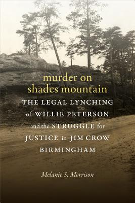 Murder on Shades Mountain: The Legal Lynching of Willie Peterson and the Struggle for Justice in Jim Crow Birmingham, Morrison, Melanie S.