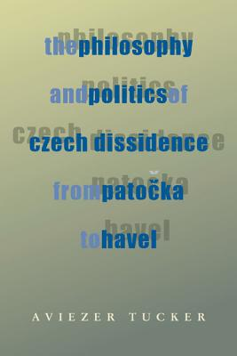 Image for The Philosophy and Politics of Czech Dissidence from Patocka to Havel