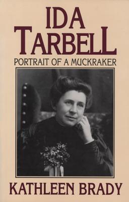 IDA TARBELL : PORTRAIT OF A MUCKRAKER, KATHLEEN BRADY