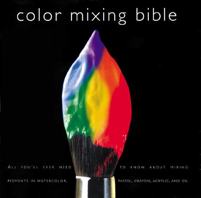 Image for Color Mixing Bible: All You'll Ever Need to Know About Mixing Pigments in Oil, Acrylic, Watercolor, Gouache, Soft Pastel, Pencil, and Ink