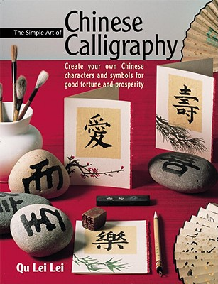 Image for The Simple Art of Chinese Calligraphy: Create your Own Chinese Characters and Symbols for Good Fortune and Prosperity