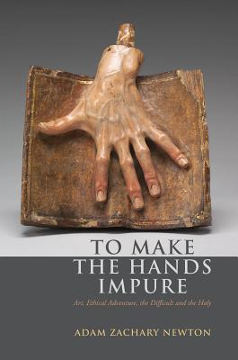 Image for To Make the Hands Impure: Art, Ethical Adventure, the Difficult and the Holy