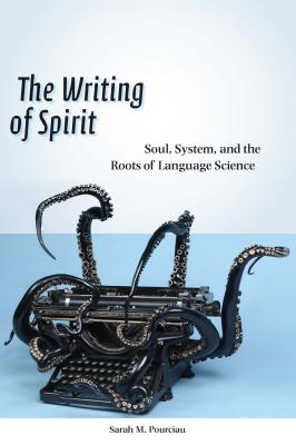 The Writing of Spirit: Soul, System, and the Roots of Language Science, Pourciau, Sarah M.