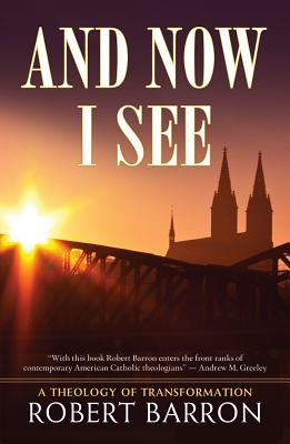 And Now I See . . .: A Theology of Transformation, Barron, Robert