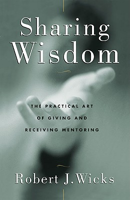 Sharing Wisdom: The Practical Art of Giving and Receiving Mentoring, Robert J. Wicks