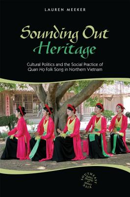Image for Sounding Out Heritage: Cultural Politics and the Social Practice of Quan ho Folk Song in Northern Vietnam (Southeast Asia: Politics, Meaning, and Memory)