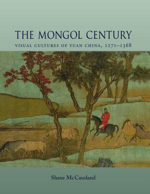 Image for The Mongol Century: Visual Cultures of Yuan China, 1271-1368