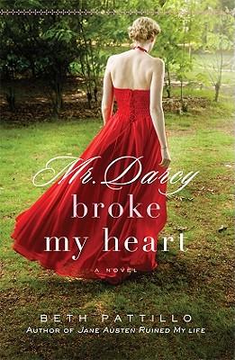 Mr. Darcy Broke My Heart: A Novel, Beth Pattillo
