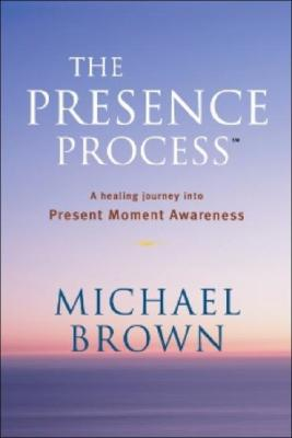 The Presence Process: A Healing Journey into Present Moment Awareness, Brown, Michael
