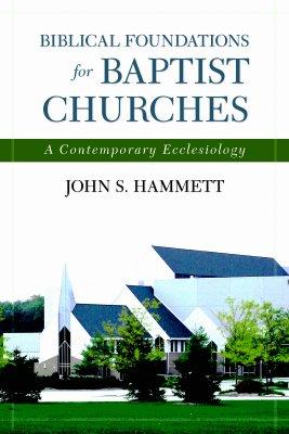 Biblical Foundations for Baptist Churches: A Contemporary Ecclesiology, John Hammett John S. Hammett