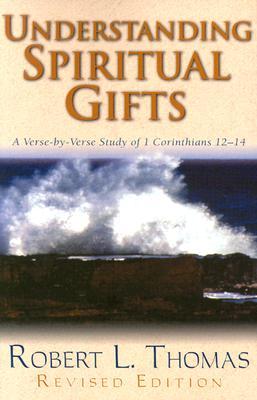 Understanding Spiritual Gifts : A Verse-By-Verse Study of 1 Corinthians 12-14, ROBERT L. THOMAS