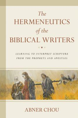 Image for The Hermeneutics of the Biblical Writers: Learning to Interpret Scripture from the Prophets and Apostles