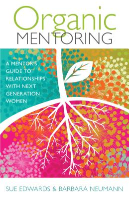 Image for Organic Mentoring: A Mentor's Guide to Relationships with Next Generation Women