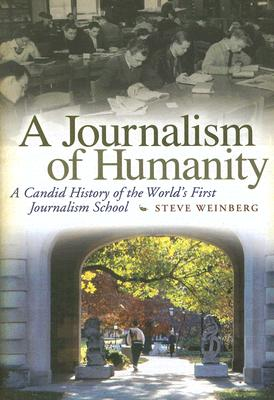 A Journalism of Humanity: A Candid History of the World's First Journalism School, Weinberg, Steve