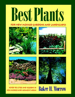 Best Plants for New Mexico Gardens and Landscapes : Keyed to Cities and Regions in New Mexico and Adjacent Areas, BAKER H. MORROW