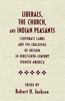 Image for Liberals, the Church, and Indian Peasants: Corporate Lands and the Challenge of Reform in Nineteenth-Century Spanish America