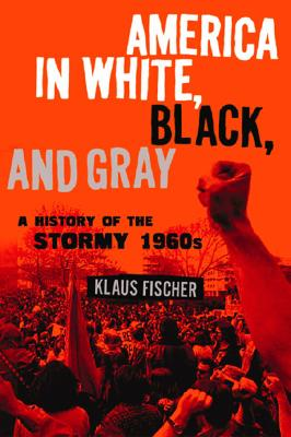 America in White, Black, and Gray: A History of the Stormy 1960s, Fischer, Klaus P.