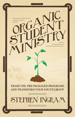Image for Organic Student Ministry: Trash the Pre-Packaged Programs and Transform Your Youth Group