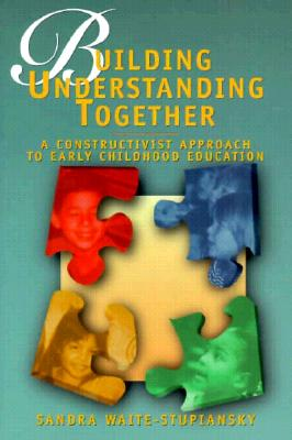 Image for Building Understanding Together: A Constructivist Approach to Early Childhood Education