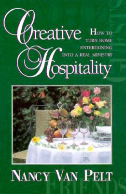 Creative Hospitality : How to Turn Home Entertaining Into a Real Ministry, Van Pelt, Nancy