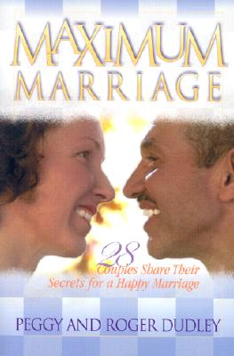 Maximum Marriage: 28 Couples Share Their Secrets for a Happy Marriage, Dudley, Peggy; Dudley, Roger