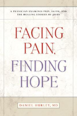 Facing Pain, Finding Hope: A Physician Examines Pain, Faith, And the Healing Stories of Jesus, Daniel Hurley