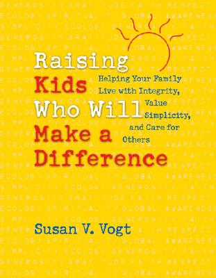 Raising Kids Who Will Make a Difference: Helping Your Family Live with Integrity, Value Simplicity, and Care for Others, Susan V. Vogt