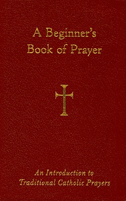 A Beginner's Book of Prayer: An Introduction to Traditional Catholic Prayers, Storey, Mr. William G.