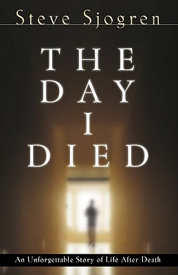 The Day I Died: An Unforgettable Story of Life After Death, Steve Sjogren