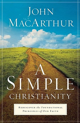A Simple Christianity: Rediscover the Foundational Principles of Our Faith, John MacArthur