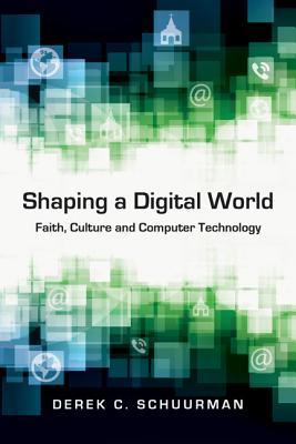 Shaping a Digital World: Faith, Culture and Computer Technology, Derek C. Schuurman