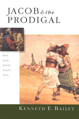 Jacob & the Prodigal : How Jesus Retold Israels Story, Kenneth E. Bailey