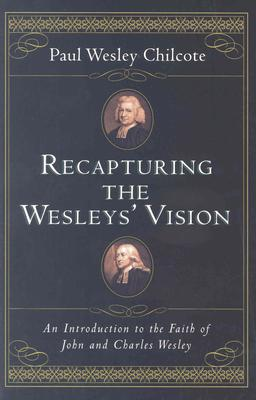 Recapturing the Wesleys' Vision: An Introduction to the Faith of John and Charles Wesley, Paul Wesley Chilcote
