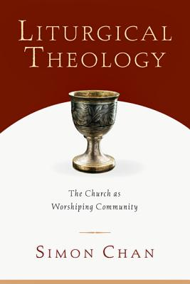 Liturgical Theology: The Church As Worshiping Community, SIMON CHAN