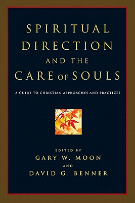 Spiritual Direction and the Care of Souls : A Guide to Christian Approaches and Practices, GARY W. MOON, DAVID G. BENNER