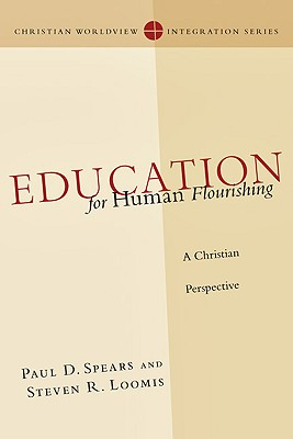 Education for Human Flourishing: A Christian Perspective (Christian Worldview Integration Series), Paul D. Spears, Steven R. Loomis