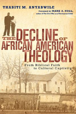 Image for The Decline of African American Theology: From Biblical Faith to Cultural Captivity