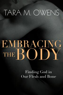 Embracing the Body: Finding God in Our Flesh and Bone, Tara M. Owens