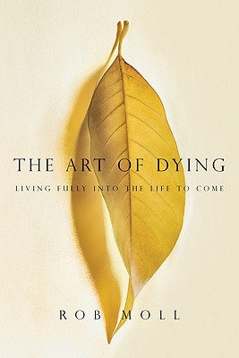 The Art of Dying: Living Fully into the Life to Come, Rob Moll