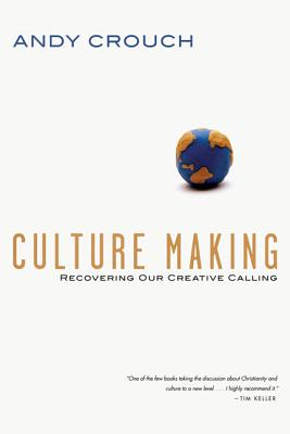 Culture Making: Recovering Our Creative Calling, Andy Crouch